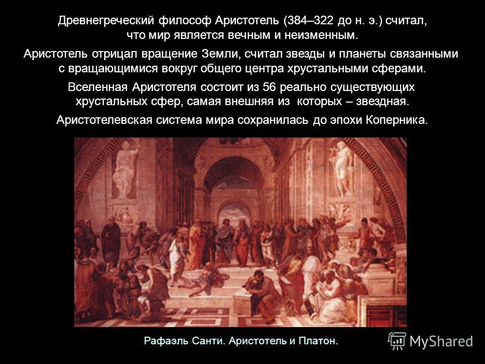 Древнегреческий философ Аристотель (384–322 до н. э.) считал, что мир является вечным и неизменным. Аристотель отрицал вращение Земли, считал звезды и планеты связанными с вращающимися вокруг общего центра хрустальными сферами. Вселенная Аристотеля с