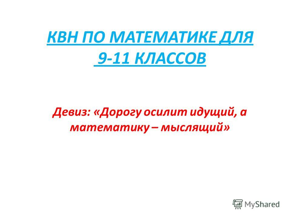 КВН ПО МАТЕМАТИКЕ ДЛЯ 9-11 КЛАССОВ Девиз: «Дорогу осилит идущий, а математику – мыслящий»