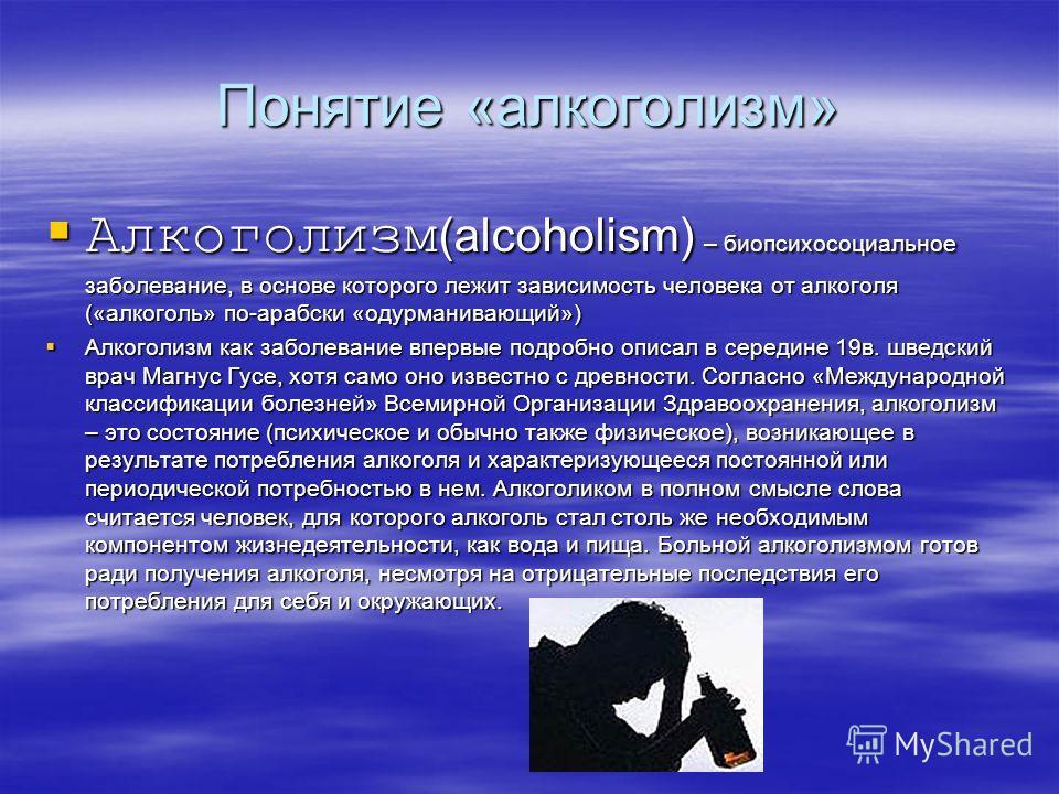 Понятие «алкоголизм» Алкоголизм (alcoholism) – биопсихосоциальное заболевание, в основе которого лежит зависимость человека от алкоголя («алкоголь» по-арабски «одурманивающий») Алкоголизм (alcoholism) – биопсихосоциальное заболевание, в основе которо