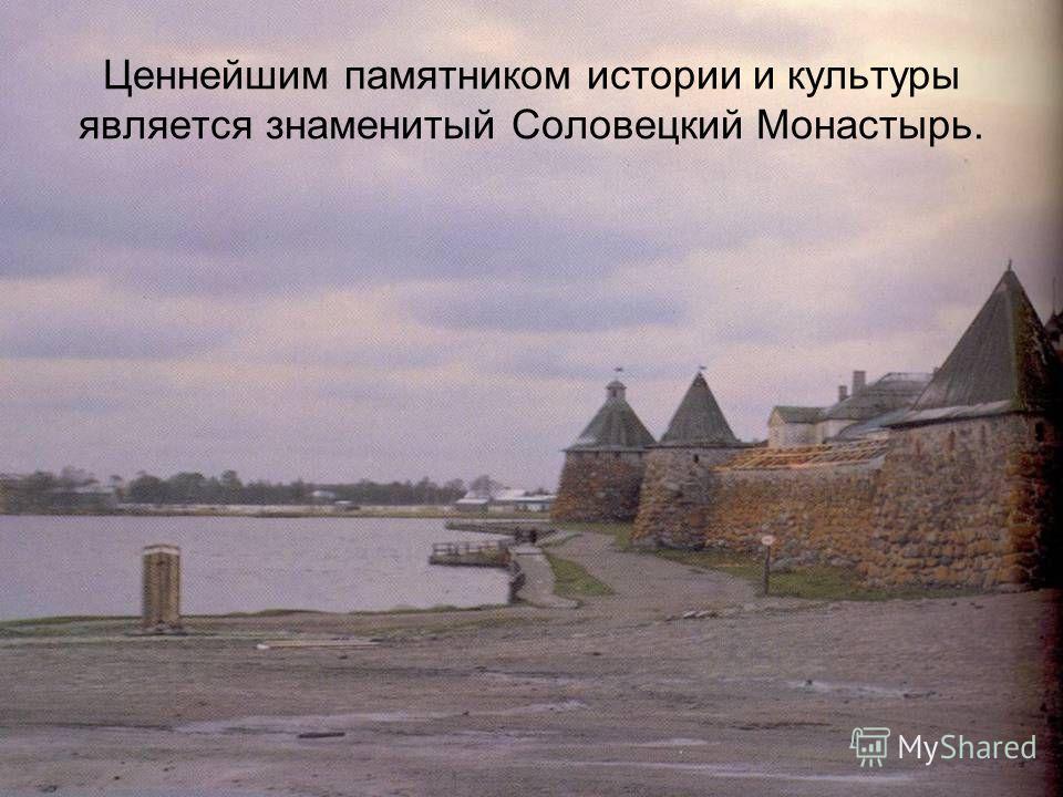 Ценнейшим памятником истории и культуры является знаменитый Соловецкий Монастырь.