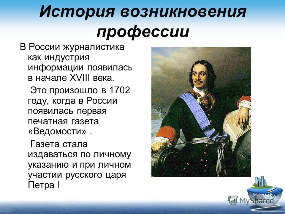 История возникновения профессии В России журналистика как индустрия информации появилась в начале XVIII века. Это произошло в 1702 году, когда в России появилась первая печатная газета «Ведомости». Газета стала издаваться по личному указанию и при ли