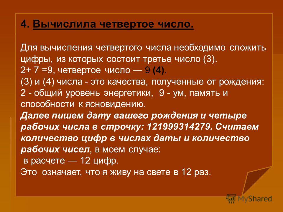 4. Вычислила четвертое число. Для вычисления четвертого числа необходимо сложить цифры, из которых состоит третье число (3). 2+ 7 =9, четвертое число 9 (4). (3) и (4) числа - это качества, полученные от рождения: 2 - общий уровень энергетики, 9 - ум,