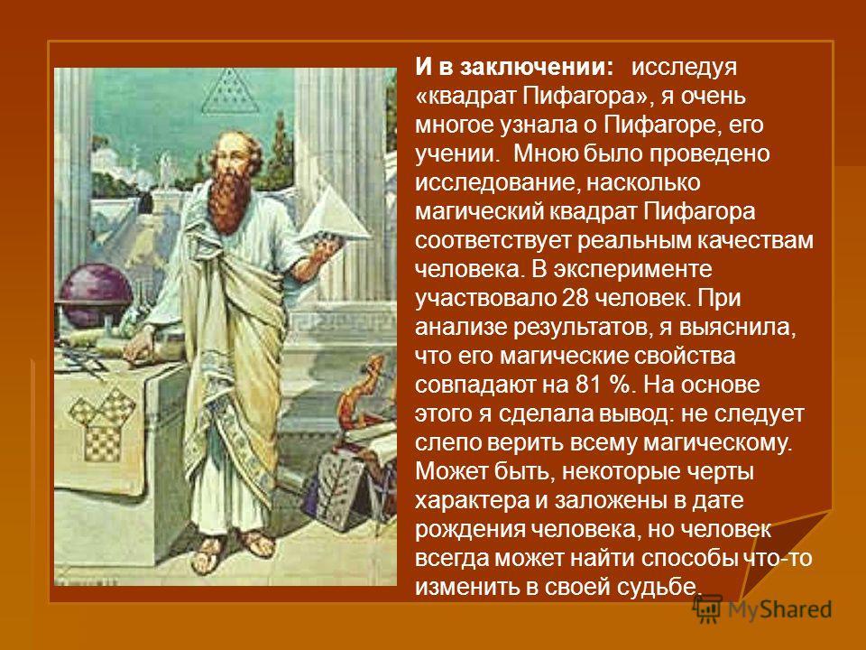 И в заключении: исследуя «квадрат Пифагора», я очень многое узнала о Пифагоре, его учении. Мною было проведено исследование, насколько магический квадрат Пифагора соответствует реальным качествам человека. В эксперименте участвовало 28 человек. При а