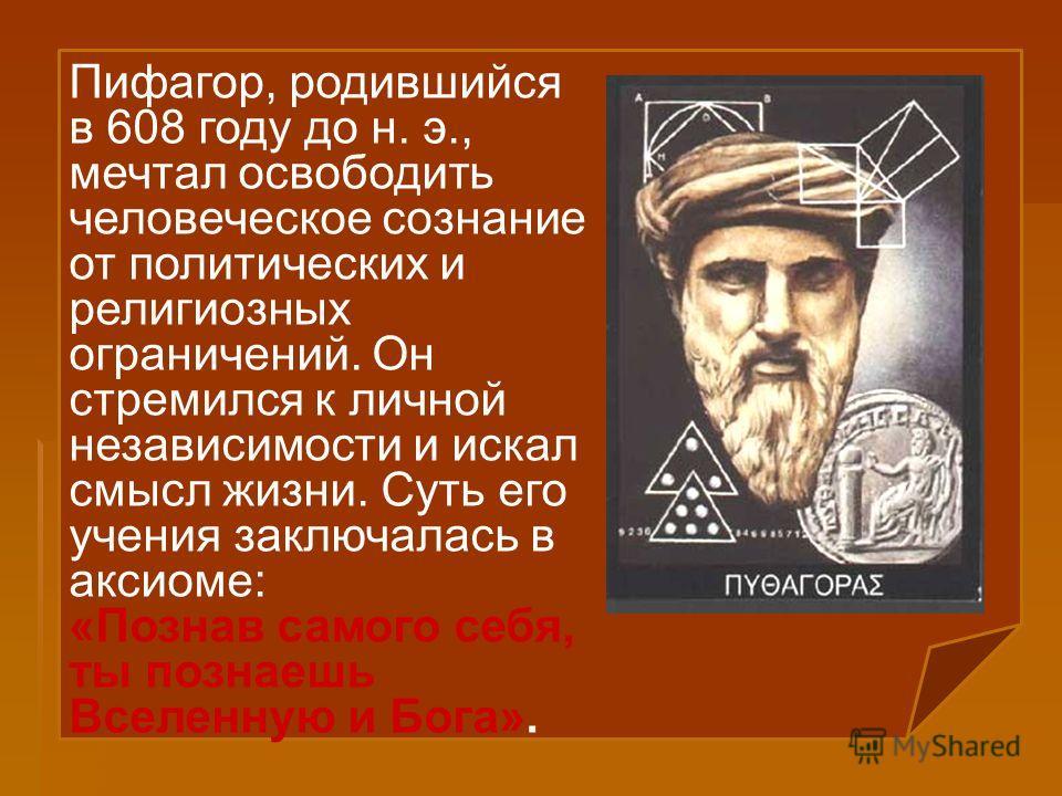Пифагор, родившийся в 608 году до н. э., мечтал освободить человеческое сознание от политических и религиозных ограничений. Он стремился к личной независимости и искал смысл жизни. Суть его учения заключалась в аксиоме: «Познав самого себя, ты познае