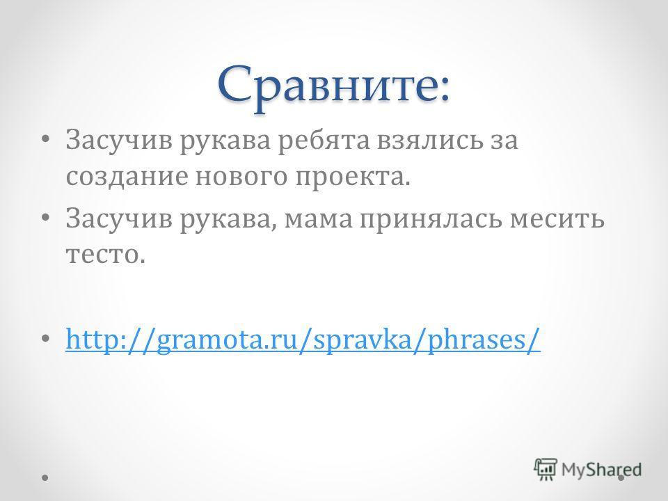 Сравните: Засучив рукава ребята взялись за создание нового проекта. Засучив рукава, мама принялась месить тесто. http://gramota.ru/spravka/phrases/