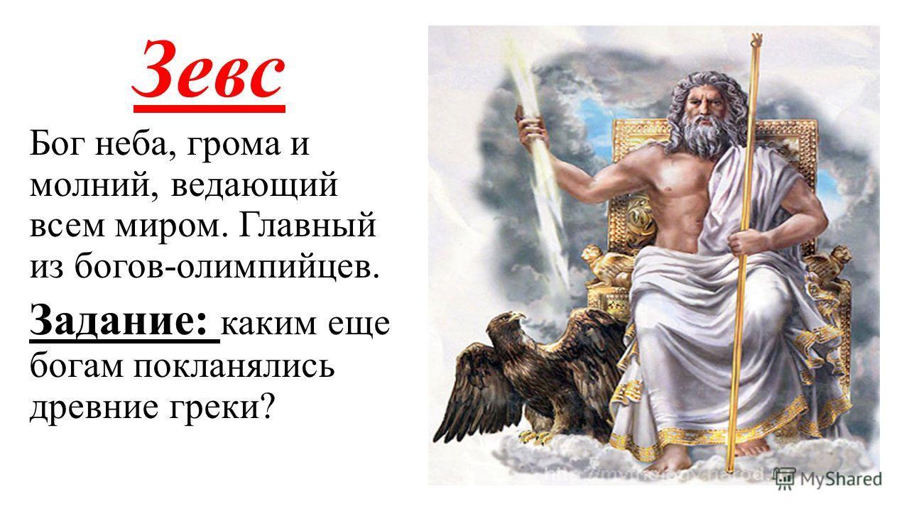 Зевс Бог неба, грома и молний, ведающий всем миром. Главный из богов-олимпийцев. Задание: каким еще богам покланялись древние греки?