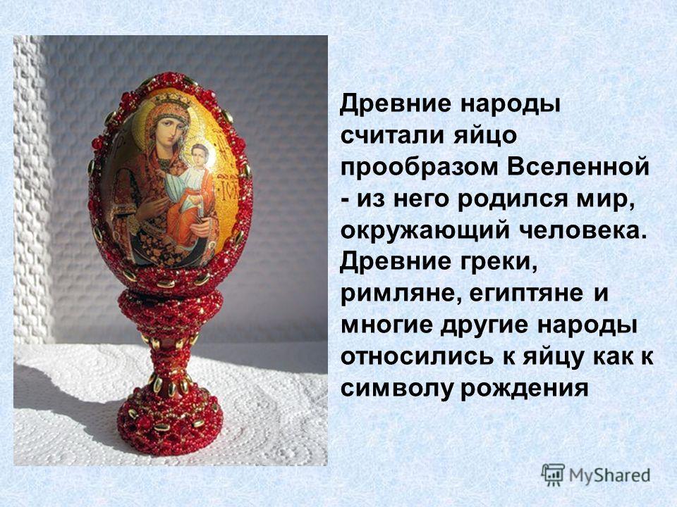 Древние народы считали яйцо прообразом Вселенной - из него родился мир, окружающий человека. Древние греки, римляне, египтяне и многие другие народы относились к яйцу как к символу рождения