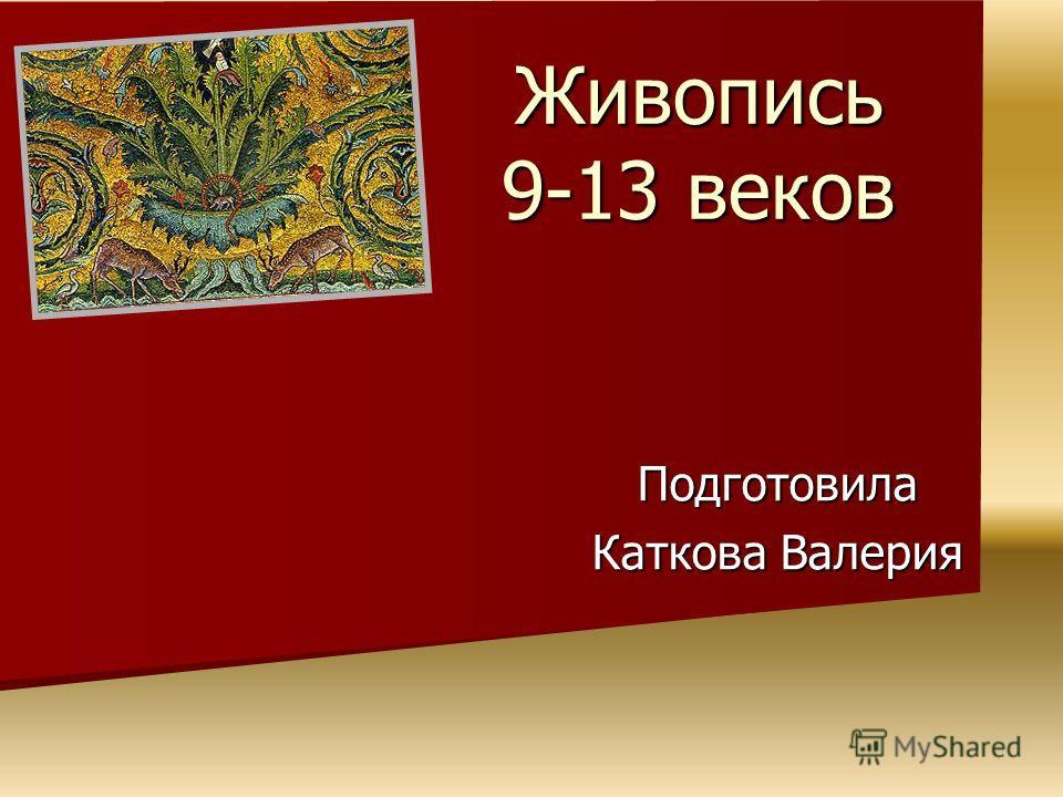 Живопись 9-13 веков Подготовила Каткова Валерия