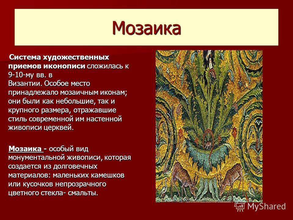 Мозаика Система художественных приемов иконописи сложилась к 9-10-му вв. в Византии. Особое место принадлежало мозаичным иконам; они были как небольшие, так и крупного размера, отражавшие стиль современной им настенной живописи церквей. Система худож