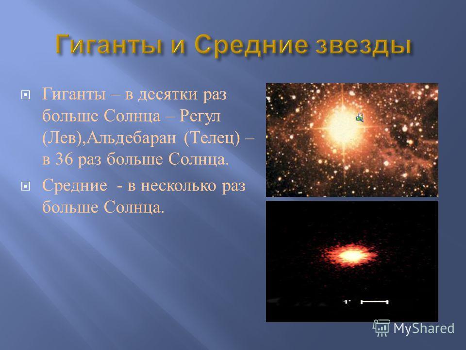 Гиганты – в десятки раз больше Солнца – Регул ( Лев ), Альдебаран ( Телец ) – в 36 раз больше Солнца. Средние - в несколько раз больше Солнца.