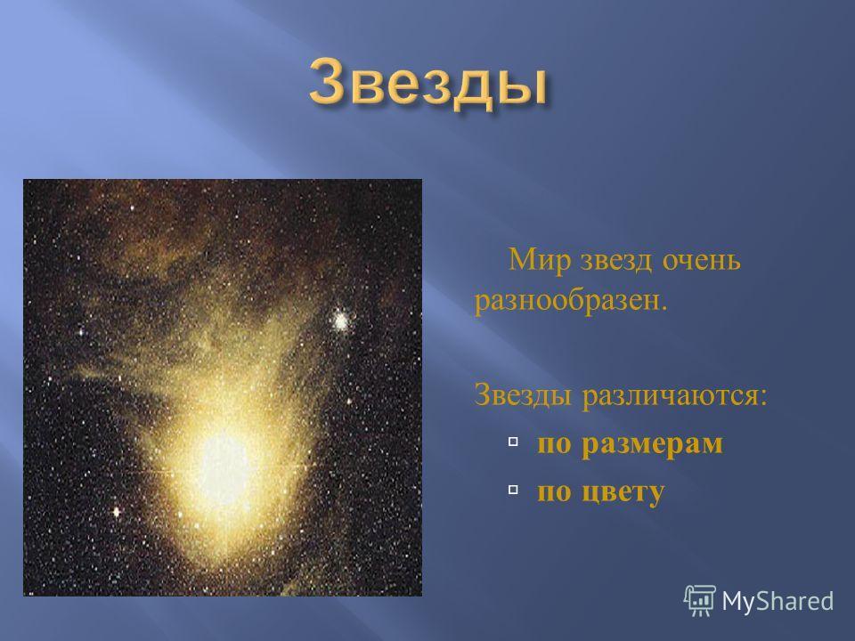 Мир звезд очень разнообразен. Звезды различаются : по размерам по цвету