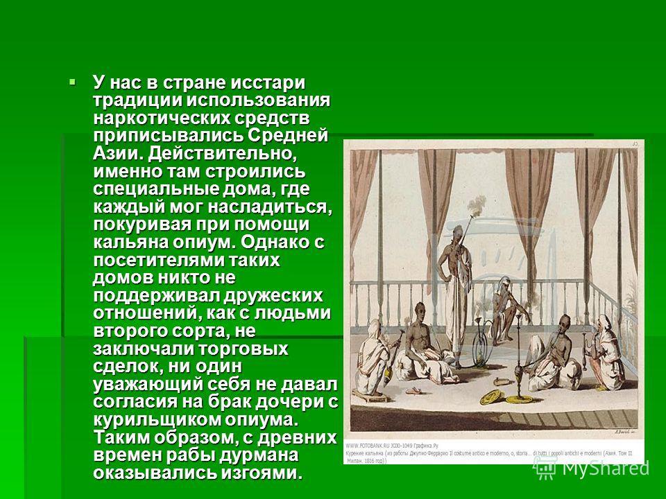 У нас в стране исстари традиции использования наркотических средств приписывались Средней Азии. Действительно, именно там строились специальные дома, где каждый мог насладиться, покуривая при помощи кальяна опиум. Однако с посетителями таких домов ни