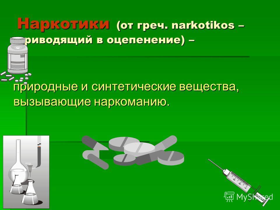 Наркотики (от греч. narkotikos – приводящий в оцепенение) – природные и синтетические вещества, вызывающие наркоманию.