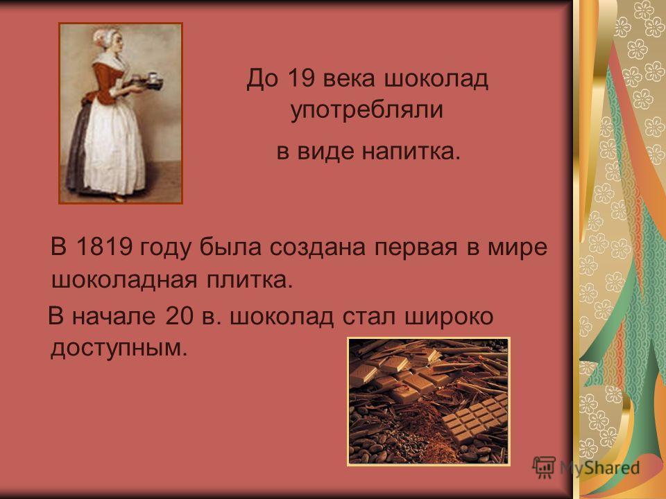 До 19 века шоколад употребляли в виде напитка. В 1819 году была создана первая в мире шоколадная плитка. В начале 20 в. шоколад стал широко доступным.