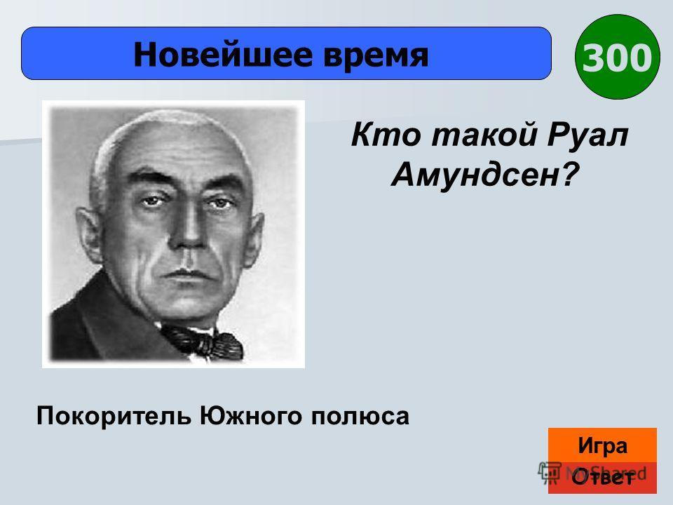 Ответ Игра Новейшее время Покоритель Южного полюса Кто такой Руал Амундсен? 300