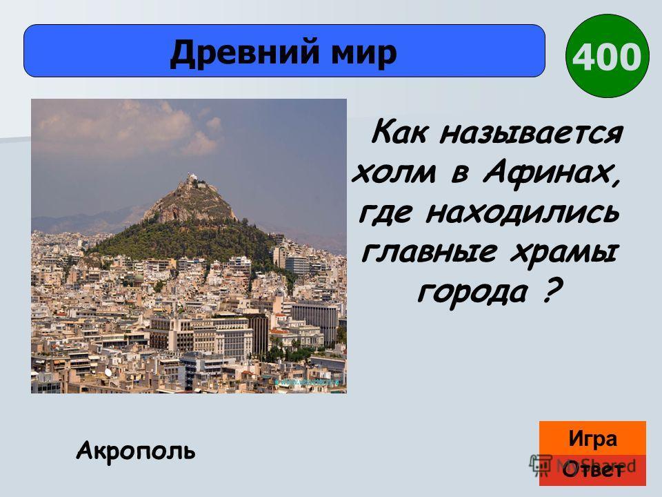 Ответ Игра Древний мир Акрополь Как называется холм в Афинах, где находились главные храмы города ? 400