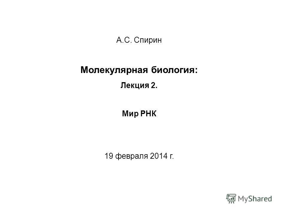 А.С. Спирин Молекулярная биология: Лекция 2. Мир РНК 19 февраля 2014 г.