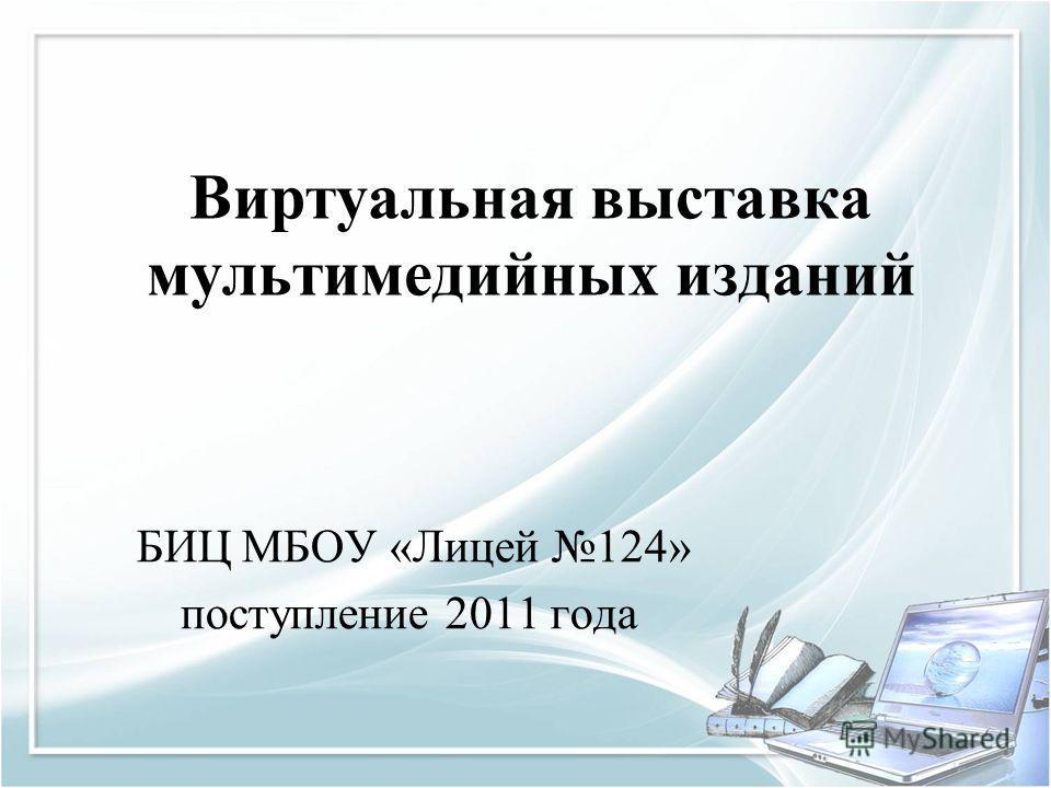 Виртуальная выставка мультимедийных изданий БИЦ МБОУ «Лицей 124» поступление 2011 года