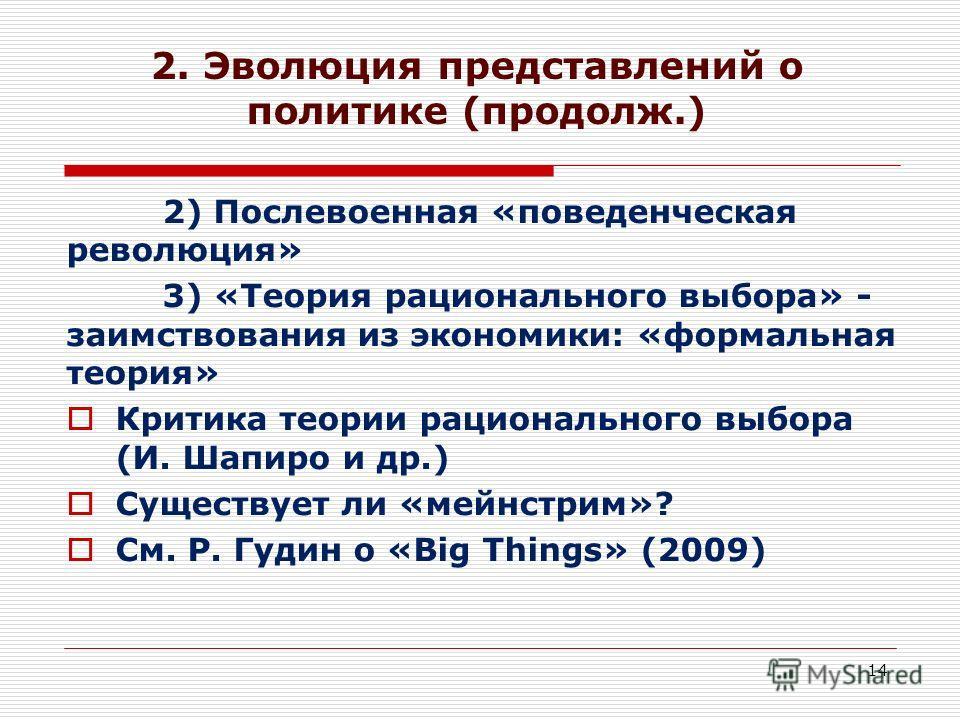 14 2. Эволюция представлений о политике (продолж.) 2) Послевоенная «поведенческая революция» 3) «Теория рационального выбора» - заимствования из экономики: «формальная теория» Критика теории рационального выбора (И. Шапиро и др.) Существует ли «мейнс