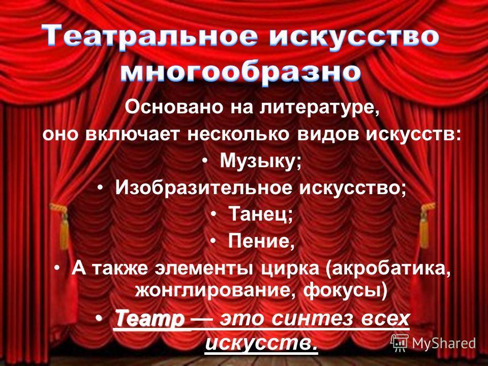 Основано на литературе, оно включает несколько видов искусств: Музыку; Изобразительное искусство; Танец; Пение, А также элементы цирка (акробатика, жонглирование, фокусы) Театр Театр это синтез всех искусств.