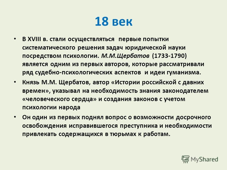 18 век В XVIII в. стали осуществляться первые попытки систематического решения задач юридической науки посредством психологии. М.М.Щербатов (1733-1790) является одним из первых авторов, которые рассматривали ряд судебно-психологических аспектов и иде