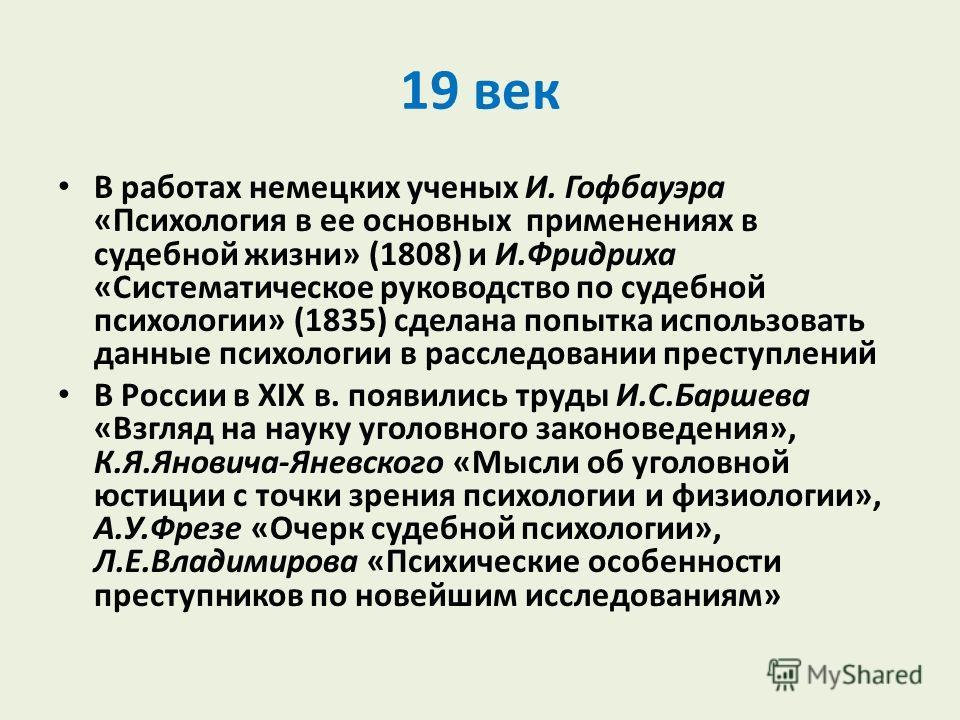 19 век В работах немецких ученых И. Гофбауэра «Психология в ее основных применениях в судебной жизни» (1808) и И.Фридриха «Систематическое руководство по судебной психологии» (1835) сделана попытка использовать данные психологии в расследовании прест