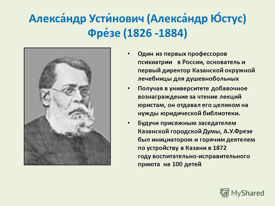 Алекса́ндр Усти́нович (Алекса́ндр Ю́стус) Фре́зе (1826 -1884) Один из первых профессоров психиатрии в России, основатель и первый директор Казанской окружной лечебницы для душевнобольных Получая в университете добавочное вознаграждение за чтение лекц