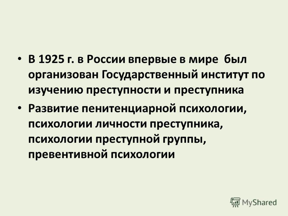 В 1925 г. в России впервые в мире был организован Государственный институт по изучению преступности и преступника Развитие пенитенциарной психологии, психологии личности преступника, психологии преступной группы, превентивной психологии