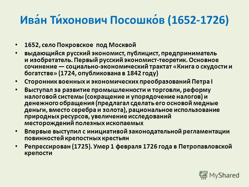 Ива́н Ти́хонович Посошко́в (1652-1726) 1652, село Покровское под Москвой выдающийся русский экономист, публицист, предприниматель и изобретатель. Первый русский экономист-теоретик. Основное сочинение социально-экономический трактат «Книга о скудости