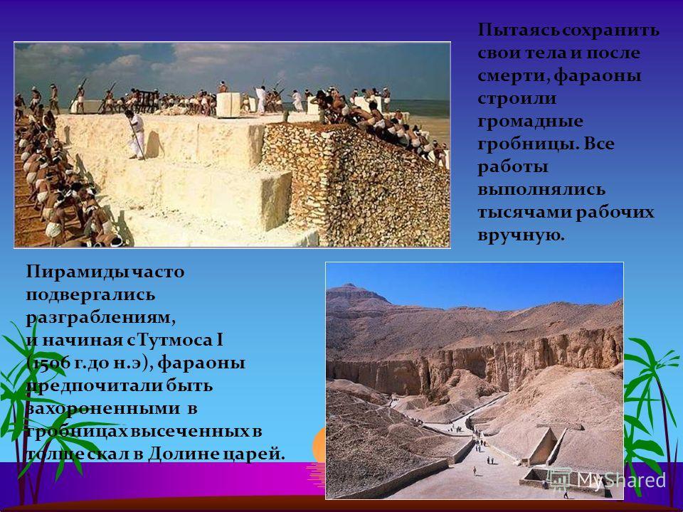 Пытаясь сохранить свои тела и после смерти, фараоны строили громадные гробницы. Все работы выполнялись тысячами рабочих вручную. Пирамиды часто подвергались разграблениям, и начиная с Тутмоса I (1506 г.до н.э), фараоны предпочитали быть захороненными