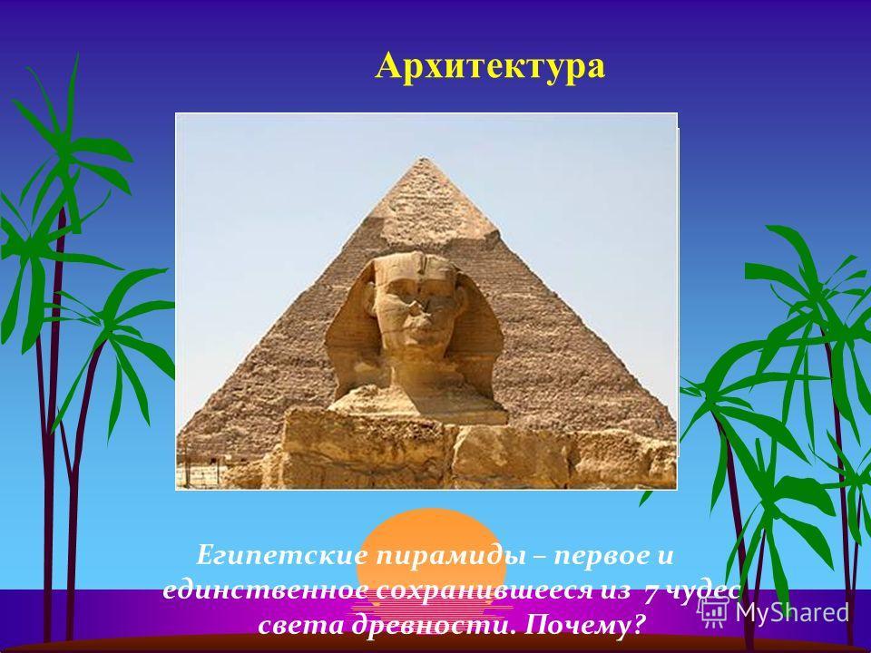 Архитектура Египетские пирамиды – первое и единственное сохранившееся из 7 чудес света древности. Почему?