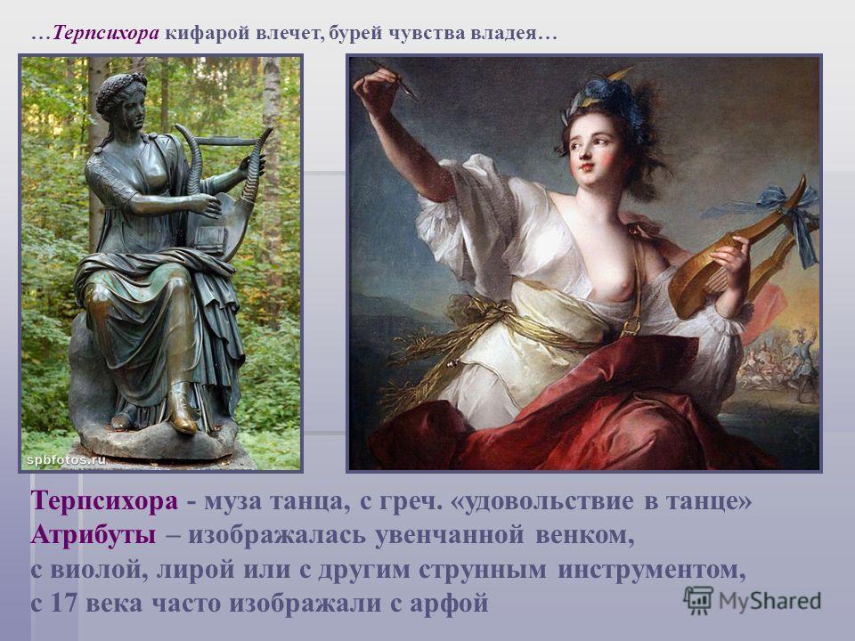 …Терпсихора кифарой влечет, бурей чувства владея… Терпсихора - муза танца, с греч. «удовольствие в танце» Атрибуты – изображалась увенчанной венком, с виолой, лирой или с другим струнным инструментом, с 17 века часто изображали с арфой