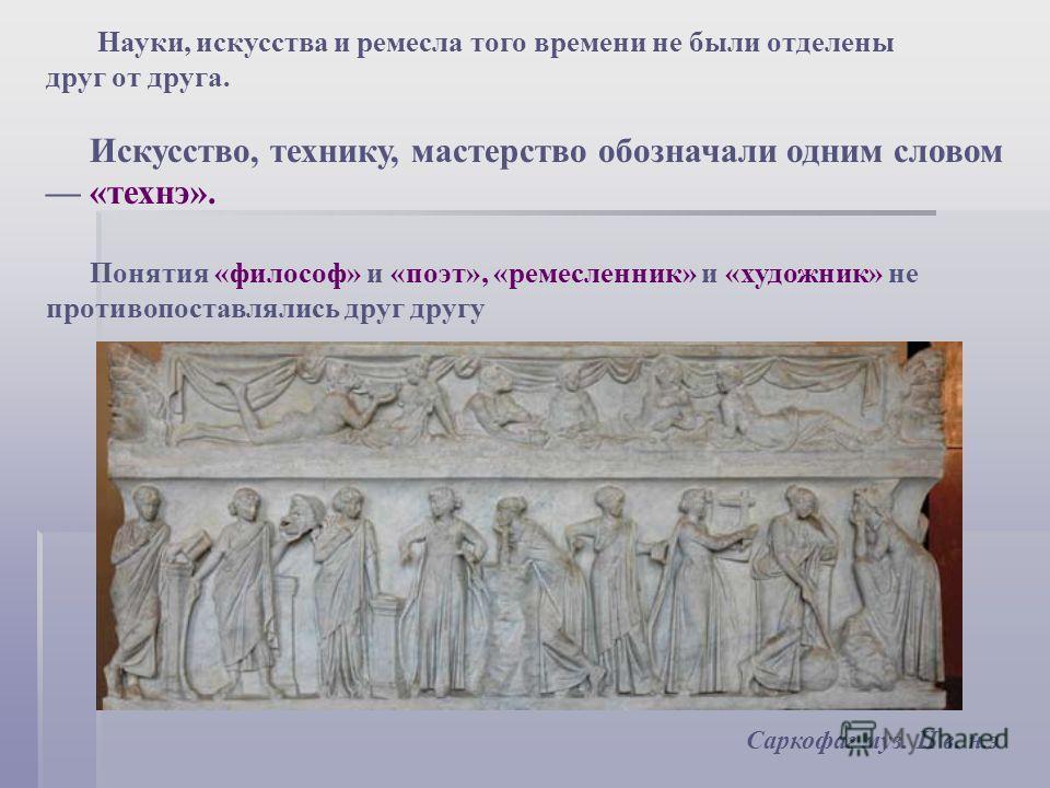 Науки, искусства и ремесла того времени не были отделены друг от друга. Искусство, технику, мастерство обозначали одним словом «технэ». Понятия «философ» и «поэт», «ремесленник» и «художник» не противопоставлялись друг другу Саркофаг муз. II в. н.э
