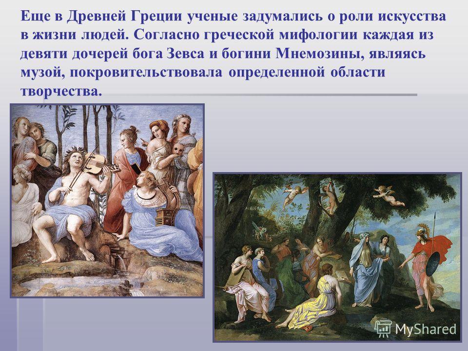 Еще в Древней Греции ученые задумались о роли искусства в жизни людей. Согласно греческой мифологии каждая из девяти дочерей бога Зевса и богини Мнемозины, являясь музой, покровительствовала определенной области творчества.