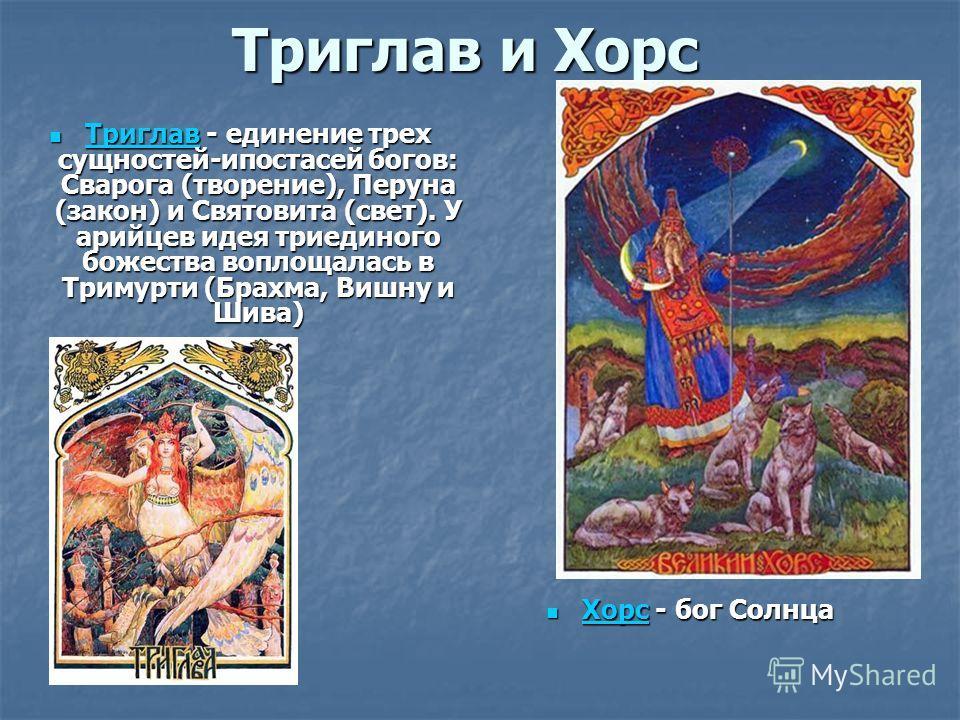 Триглав и Хорс Триглав - единение трех сущностей-ипостасей богов: Сварога (творение), Перуна (закон) и Святовита (свет). У арийцев идея триединого божества воплощалась в Тримурти (Брахма, Вишну и Шива) Триглав - единение трех сущностей-ипостасей бого