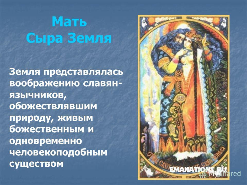 Мать Сыра Земля Земля представлялась воображению славян- язычников, обожествлявшим природу, живым божественным и одновременно человекоподобным существом
