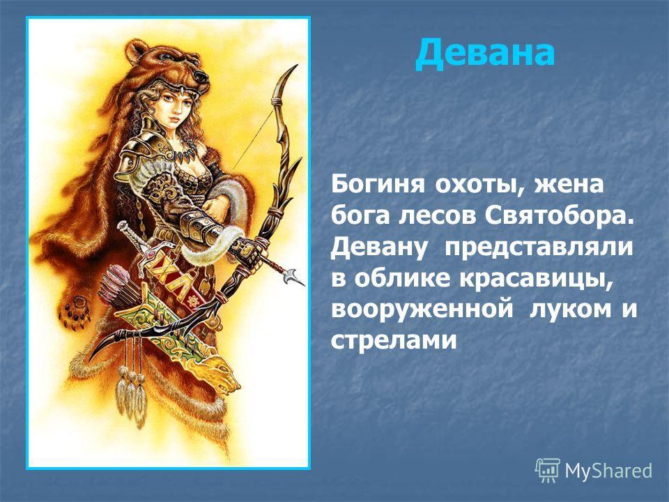Богиня охоты, жена бога лесов Святобора. Девану представляли в облике красавицы, вооруженной луком и стрелами Девана