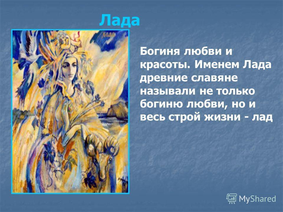 Богиня любви и красоты. Именем Лада древние славяне называли не только богиню любви, но и весь строй жизни - лад Лада