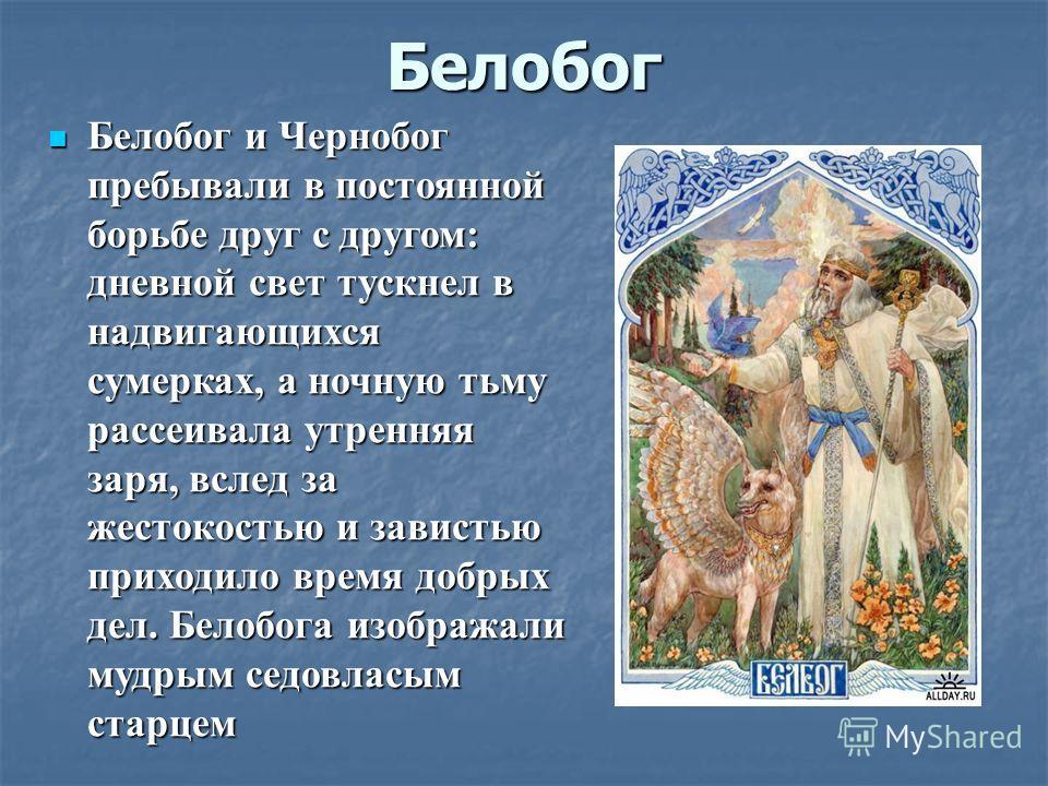 Белобог Белобог и Чернобог пребывали в постоянной борьбе друг с другом: дневной свет тускнел в надвигающихся сумерках, а ночную тьму рассеивала утренняя заря, вслед за жестокостью и завистью приходило время добрых дел. Белобога изображали мудрым седо