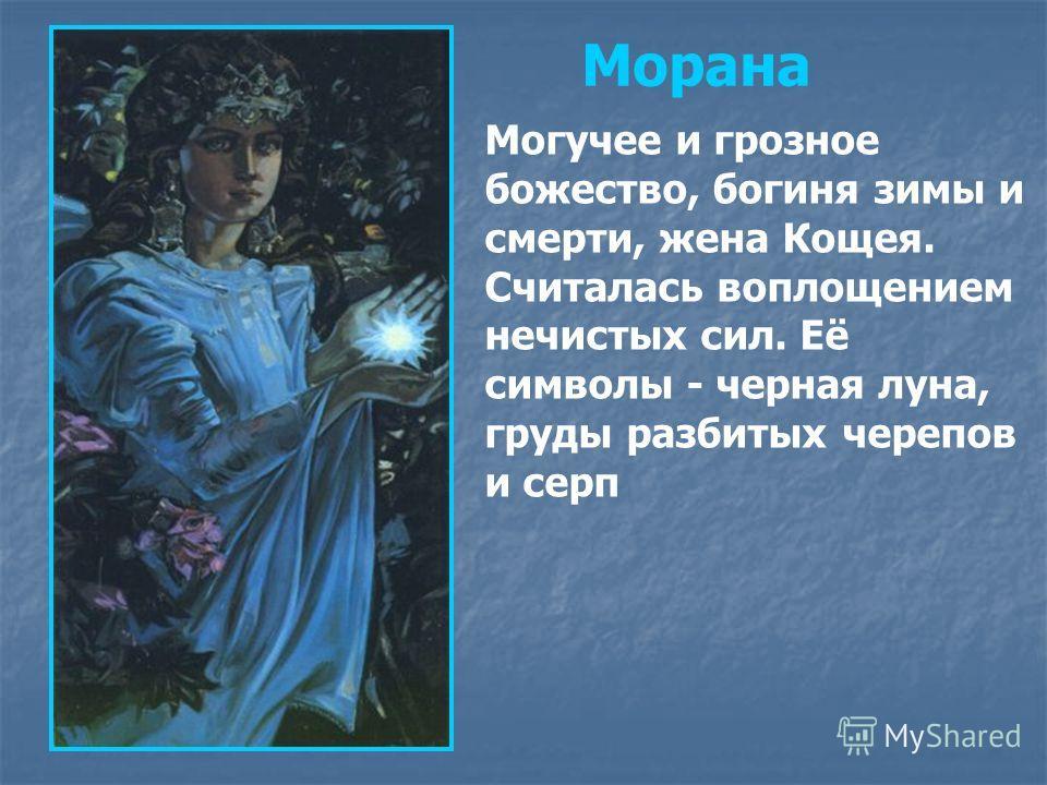 Морана Могучее и грозное божество, богиня зимы и смерти, жена Кощея. Считалась воплощением нечистых сил. Её символы - черная луна, груды разбитых черепов и серп