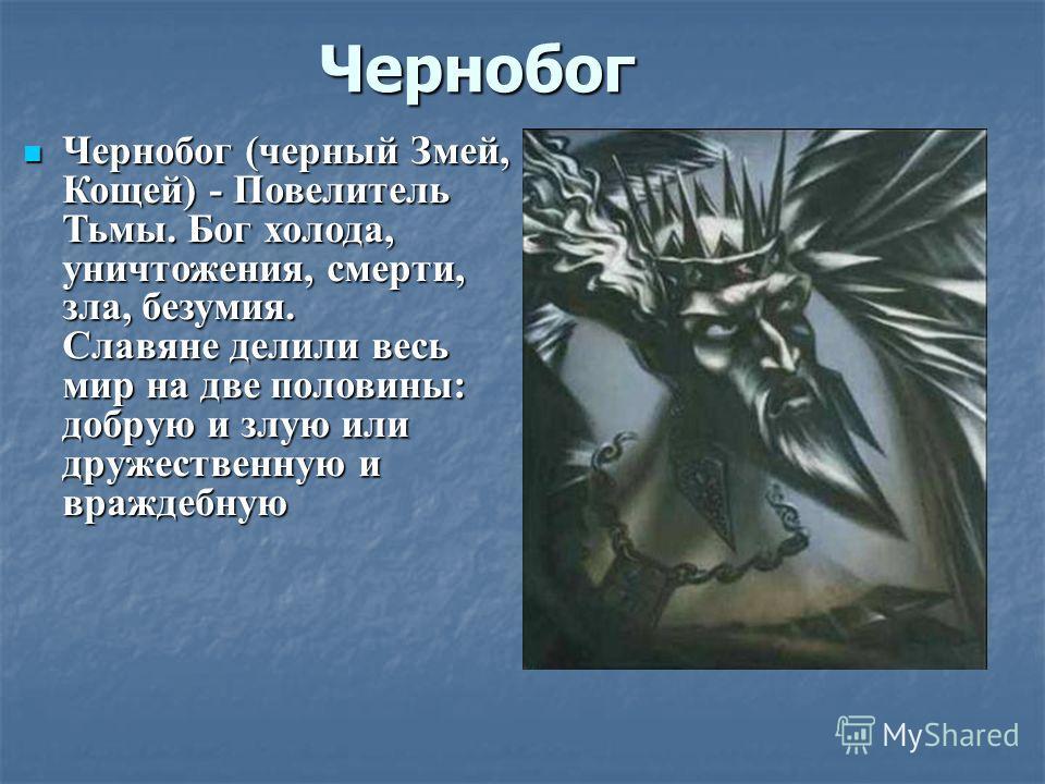 Чернобог Чернобог (черный Змей, Кощей) - Повелитель Тьмы. Бог холода, уничтожения, смерти, зла, безумия. Славяне делили весь мир на две половины: добрую и злую или дружественную и враждебную Чернобог (черный Змей, Кощей) - Повелитель Тьмы. Бог холода