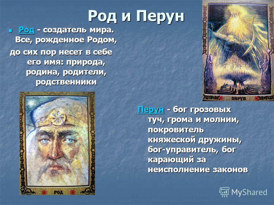 Род и Перун Перун Перун - бог грозовых туч, грома и молнии, покровитель княжеской дружины, бог-управитель, бог карающий за неисполнение законов Перун Род - создатель мира. Все, рожденное Родом, Род - создатель мира. Все, рожденное Родом, Род до сих п