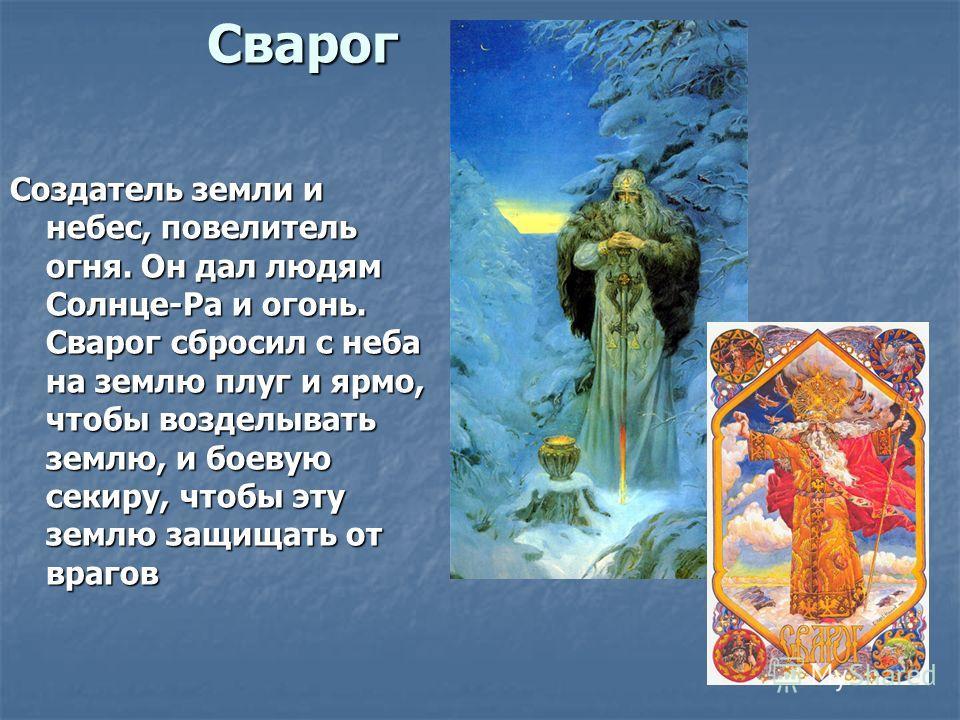 Сварог Создатель земли и небес, повелитель огня. Он дал людям Солнце-Ра и огонь. Сварог сбросил с неба на землю плуг и ярмо, чтобы возделывать землю, и боевую секиру, чтобы эту землю защищать от врагов