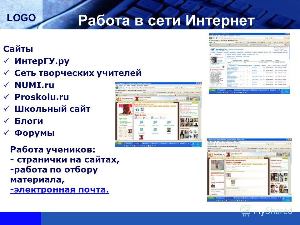 LOGO Работа в сети Интернет Сайты ИнтерГУ.ру Сеть творческих учителей NUMI.ru Proskolu.ru Школьный сайт Блоги Форумы Работа учеников: - странички на сайтах, -работа по отбору материала, -электронная почта.