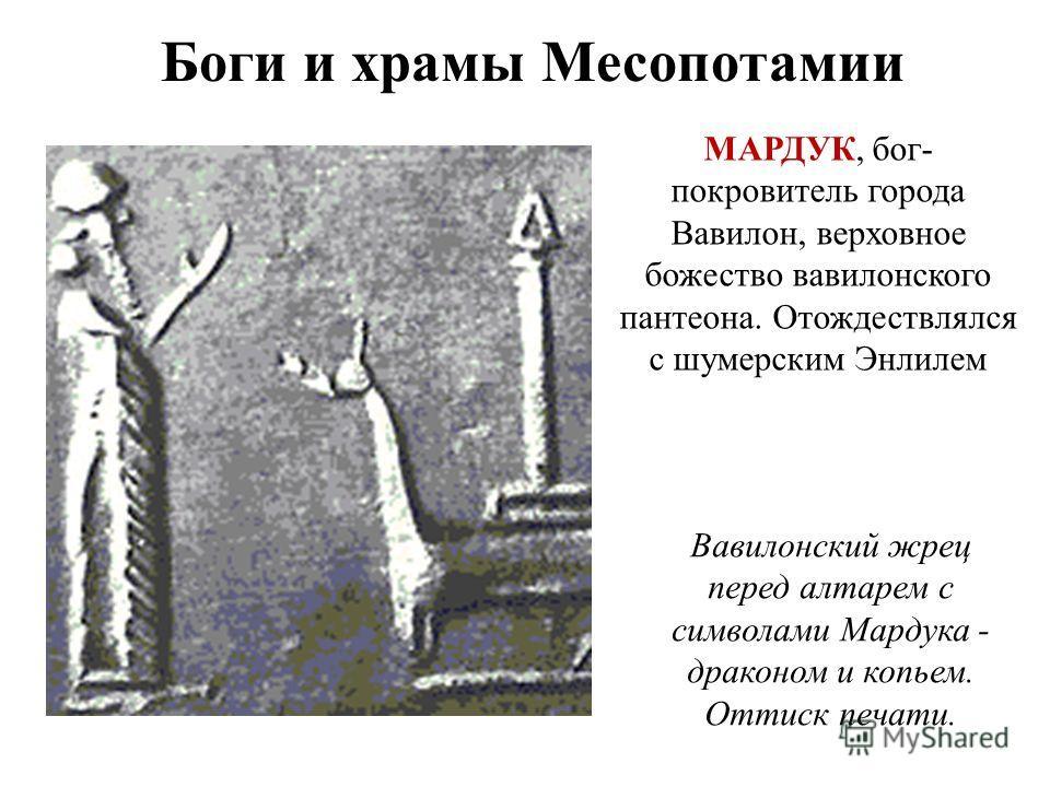 Боги и храмы Месопотамии Вавилонский жрец перед алтарем с символами Мардука - драконом и копьем. Оттиск печати. МАРДУК, бог- покровитель города Вавилон, верховное божество вавилонского пантеона. Отождествлялся с шумерским Энлилем