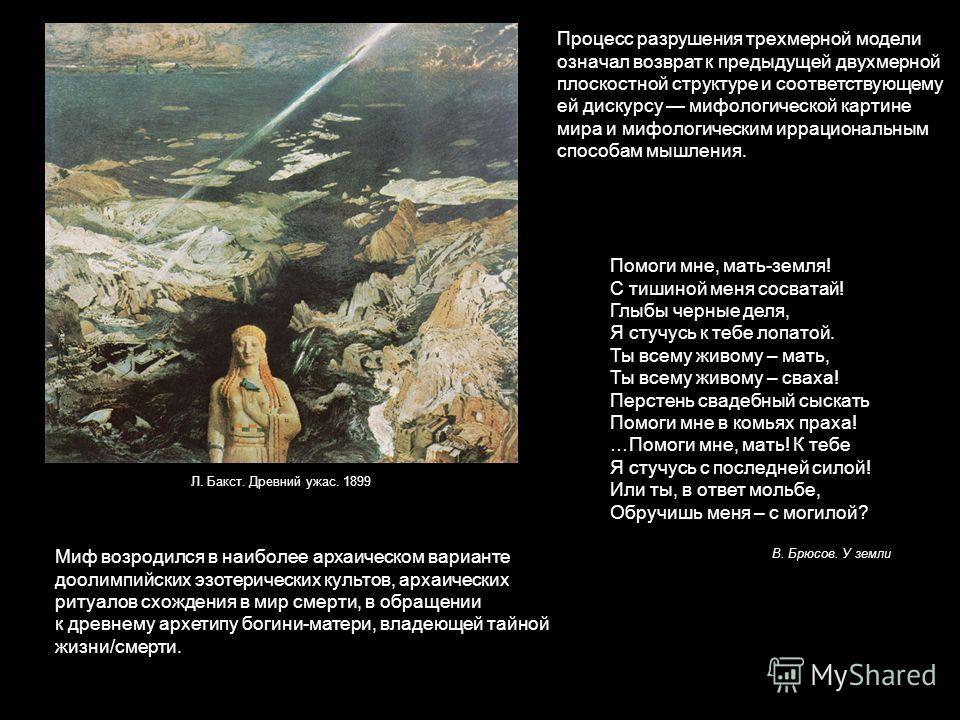Процесс разрушения трехмерной модели означал возврат к предыдущей двухмерной плоскостной структуре и соответствующему ей дискурсу мифологической картине мира и мифологическим иррациональным способам мышления. Л. Бакст. Древний ужас. 1899 Миф возродил