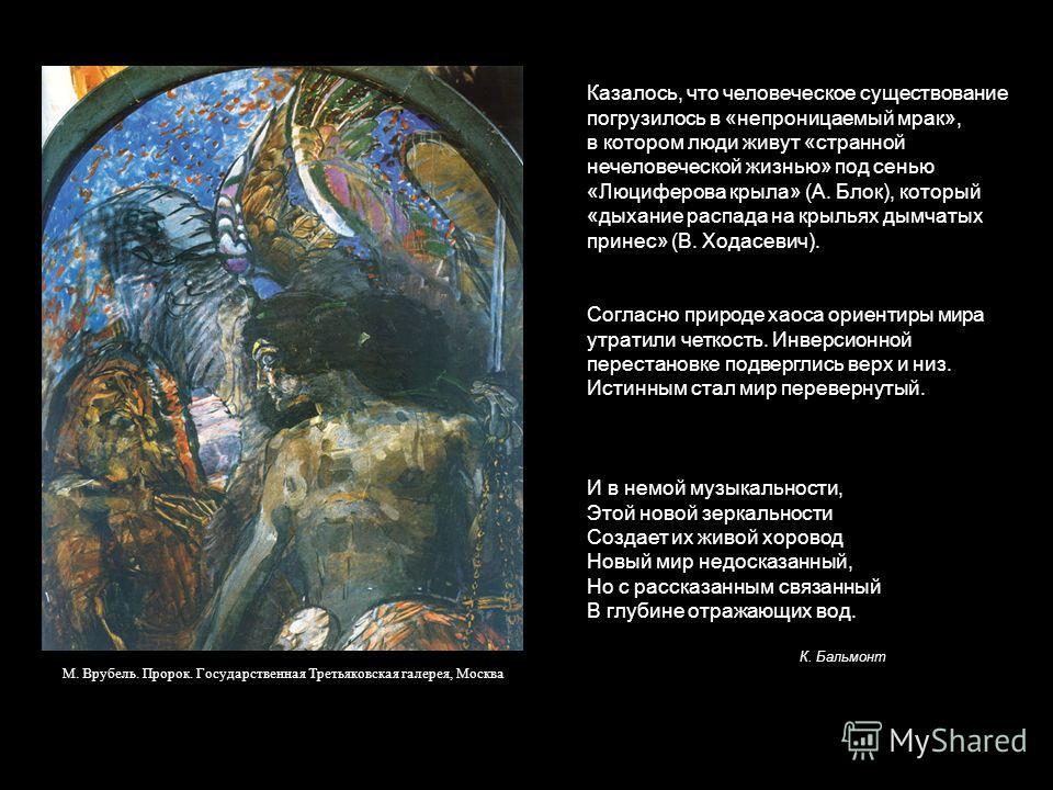 Казалось, что человеческое существование погрузилось в «непроницаемый мрак», в котором люди живут «странной нечеловеческой жизнью» под сенью «Люциферова крыла» (А. Блок), который «дыхание распада на крыльях дымчатых принес» (В. Ходасевич). М. Врубель