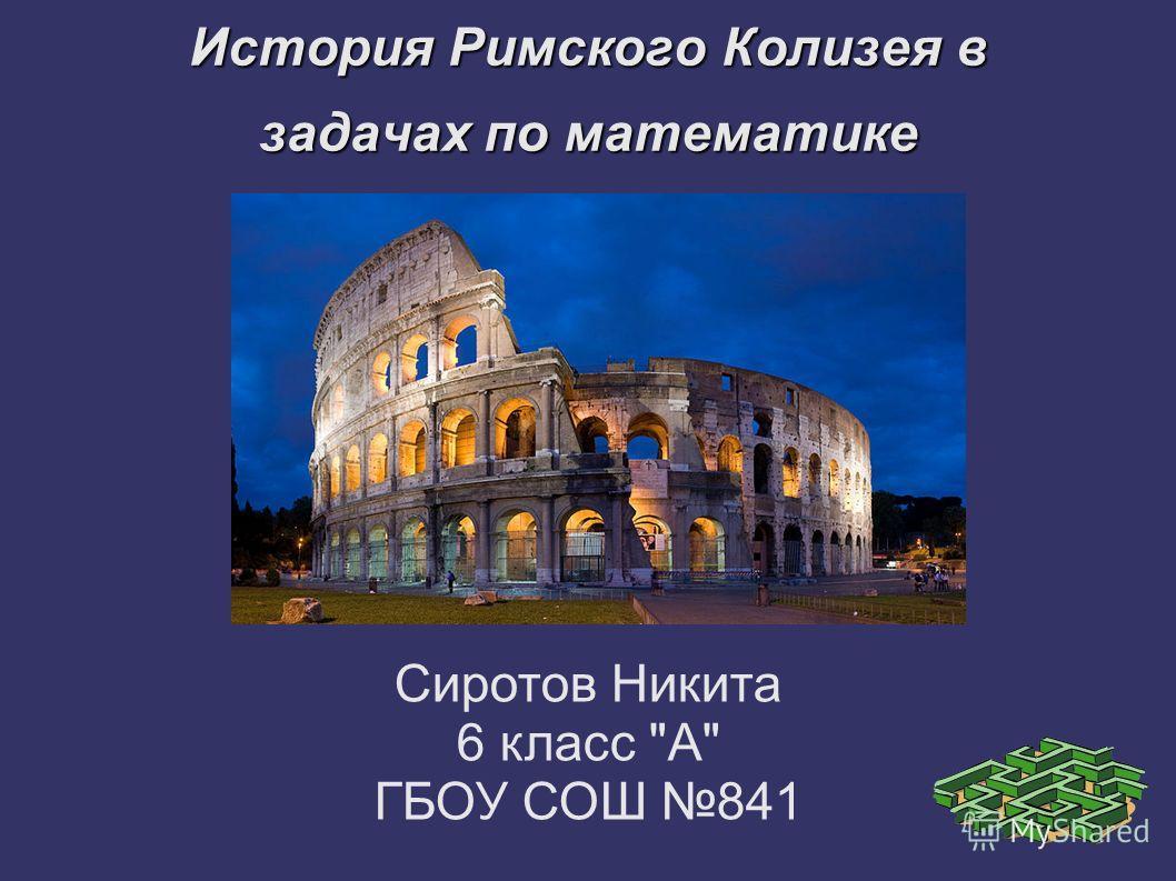 История Римского Колизея в задачах по математике Сиротов Никита 6 класс А ГБОУ СОШ 841