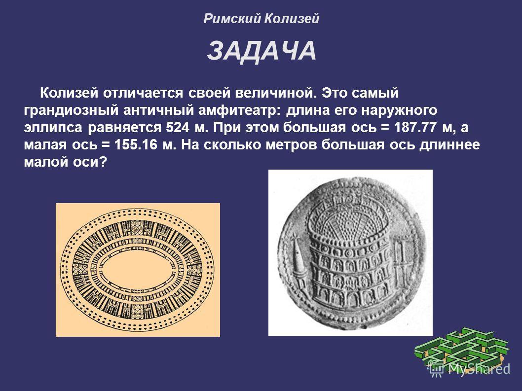 Римский Колизей ЗАДАЧА Колизей отличается своей величиной. Это самый грандиозный античный амфитеатр: длина его наружного эллипса равняется 524 м. При этом большая ось = 187.77 м, а малая ось = 155.16 м. На сколько метров большая ось длиннее малой оси