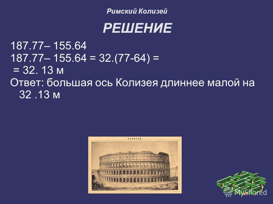 Римский Колизей РЕШЕНИЕ 187.77– 155.64 187.77– 155.64 = 32.(77-64) = = 32. 13 м Ответ: большая ось Колизея длиннее малой на 32.13 м